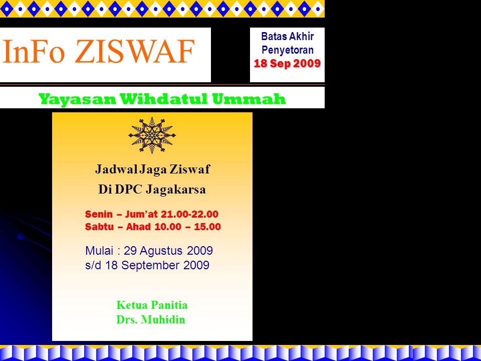 InFo ZISWAF Yayasan Wihdatul Ummah Batas Akhir Penyetoran 18 Sep 2009 Jadwal Jaga Ziswaf Di DPC Jagakarsa Senin – Jum'at 21.00-22.00 Sabtu – Ahad 10.0