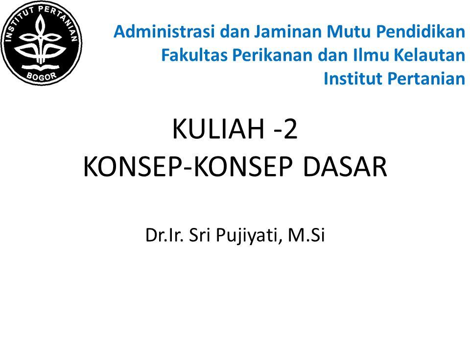 Administrasi dan Jaminan Mutu Pendidikan Fakultas Perikanan dan Ilmu Kelautan Institut Pertanian KULIAH -2 KONSEP-KONSEP DASAR Dr.Ir.