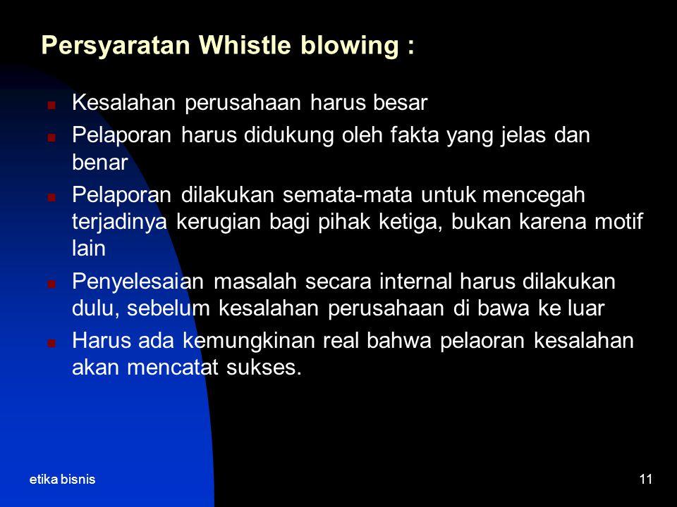 etika bisnis11 Persyaratan Whistle blowing : Kesalahan perusahaan harus besar Pelaporan harus didukung oleh fakta yang jelas dan benar Pelaporan dilak