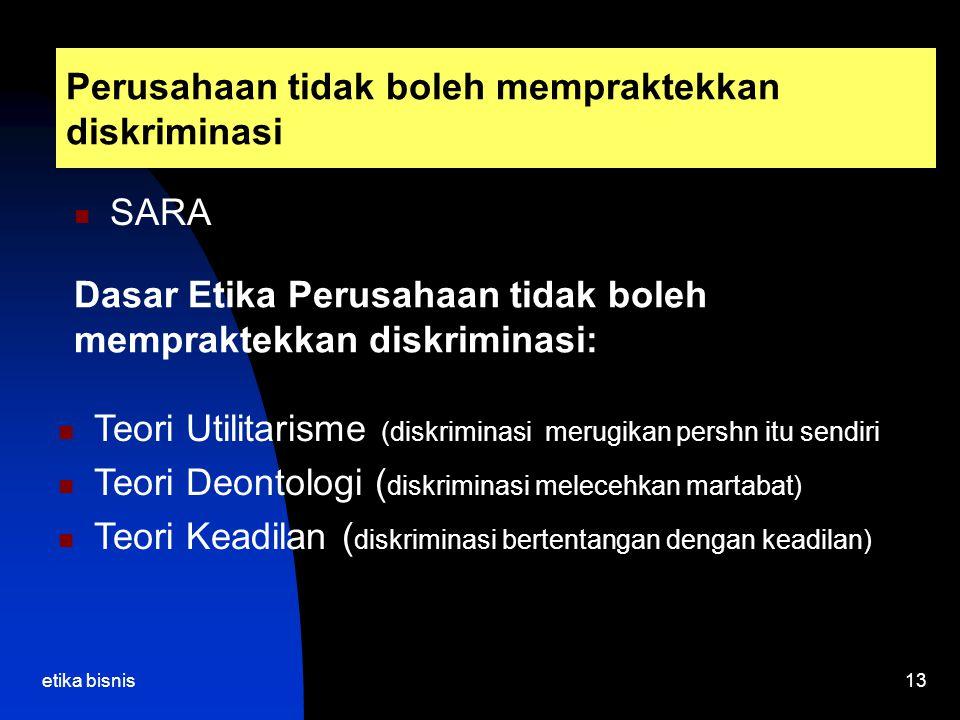 etika bisnis13 Perusahaan tidak boleh mempraktekkan diskriminasi SARA Dasar Etika Perusahaan tidak boleh mempraktekkan diskriminasi: Teori Utilitarisme (diskriminasi merugikan pershn itu sendiri Teori Deontologi ( diskriminasi melecehkan martabat) Teori Keadilan ( diskriminasi bertentangan dengan keadilan)