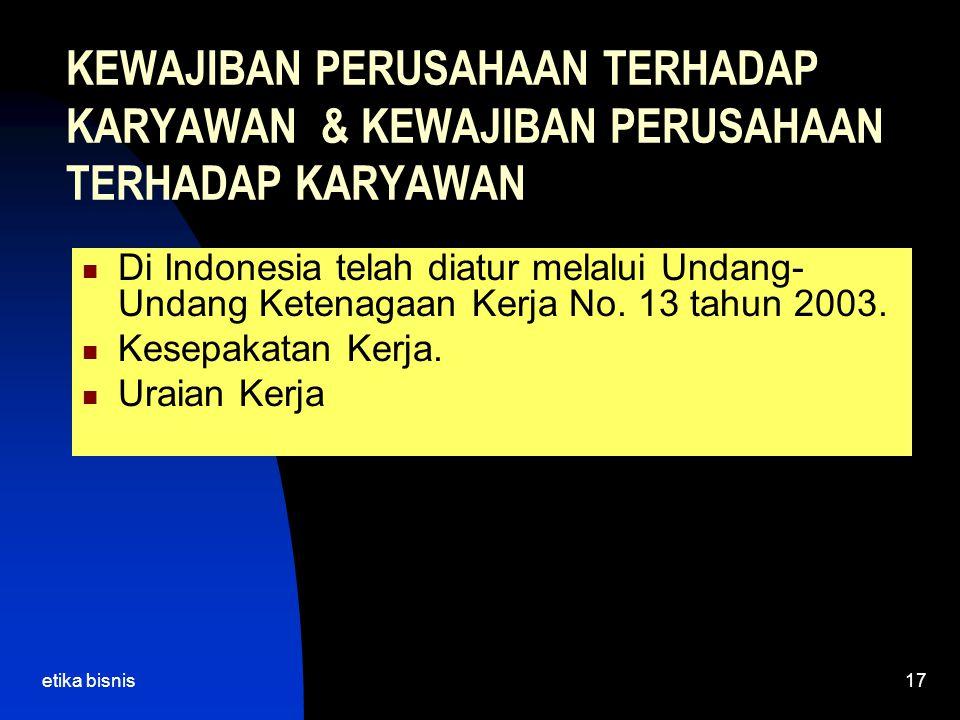 etika bisnis17 KEWAJIBAN PERUSAHAAN TERHADAP KARYAWAN & KEWAJIBAN PERUSAHAAN TERHADAP KARYAWAN Di Indonesia telah diatur melalui Undang- Undang Ketenagaan Kerja No.