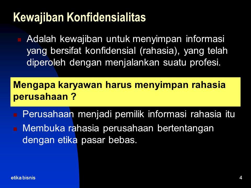 etika bisnis4 Kewajiban Konfidensialitas Adalah kewajiban untuk menyimpan informasi yang bersifat konfidensial (rahasia), yang telah diperoleh dengan menjalankan suatu profesi.