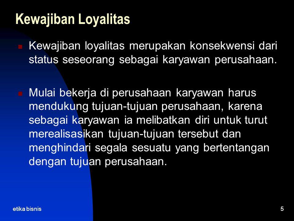 etika bisnis5 Kewajiban Loyalitas Kewajiban loyalitas merupakan konsekwensi dari status seseorang sebagai karyawan perusahaan. Mulai bekerja di perusa