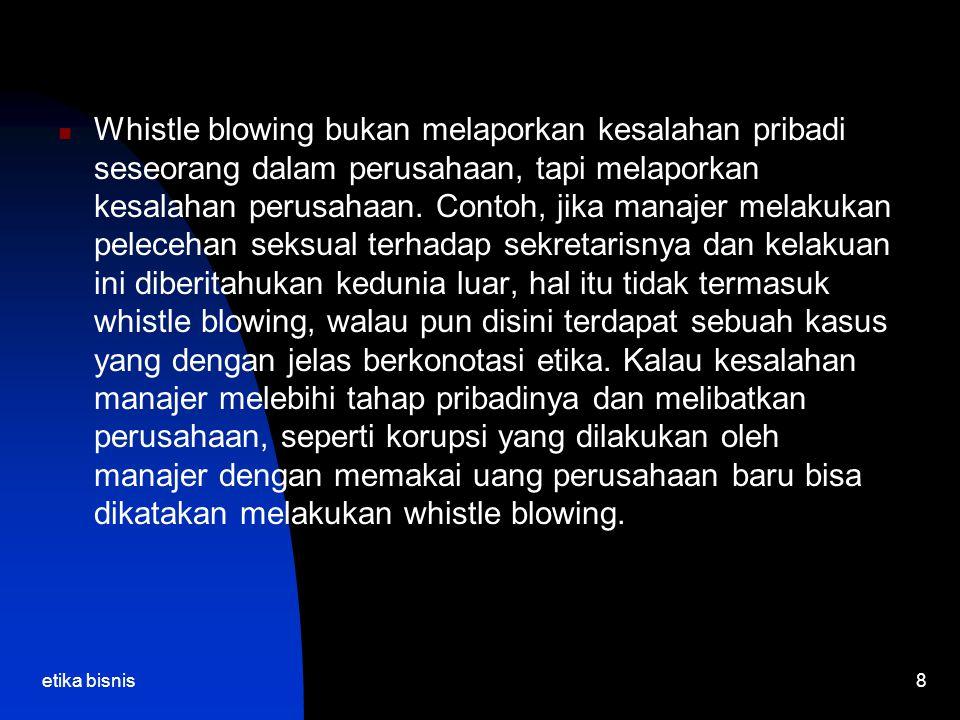 etika bisnis8 Whistle blowing bukan melaporkan kesalahan pribadi seseorang dalam perusahaan, tapi melaporkan kesalahan perusahaan.