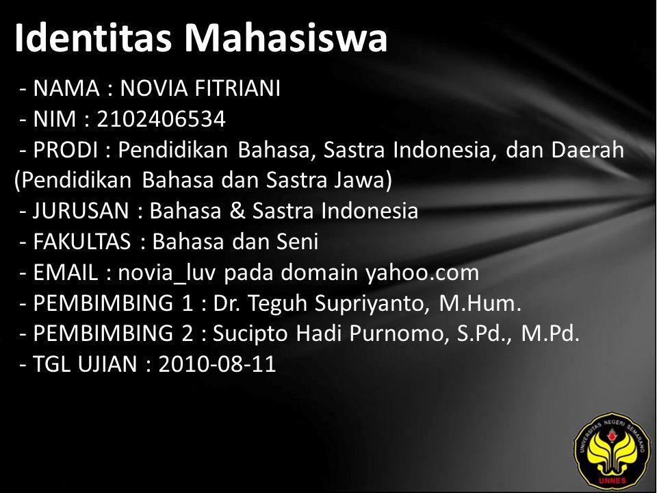 Identitas Mahasiswa - NAMA : NOVIA FITRIANI - NIM : 2102406534 - PRODI : Pendidikan Bahasa, Sastra Indonesia, dan Daerah (Pendidikan Bahasa dan Sastra Jawa) - JURUSAN : Bahasa & Sastra Indonesia - FAKULTAS : Bahasa dan Seni - EMAIL : novia_luv pada domain yahoo.com - PEMBIMBING 1 : Dr.