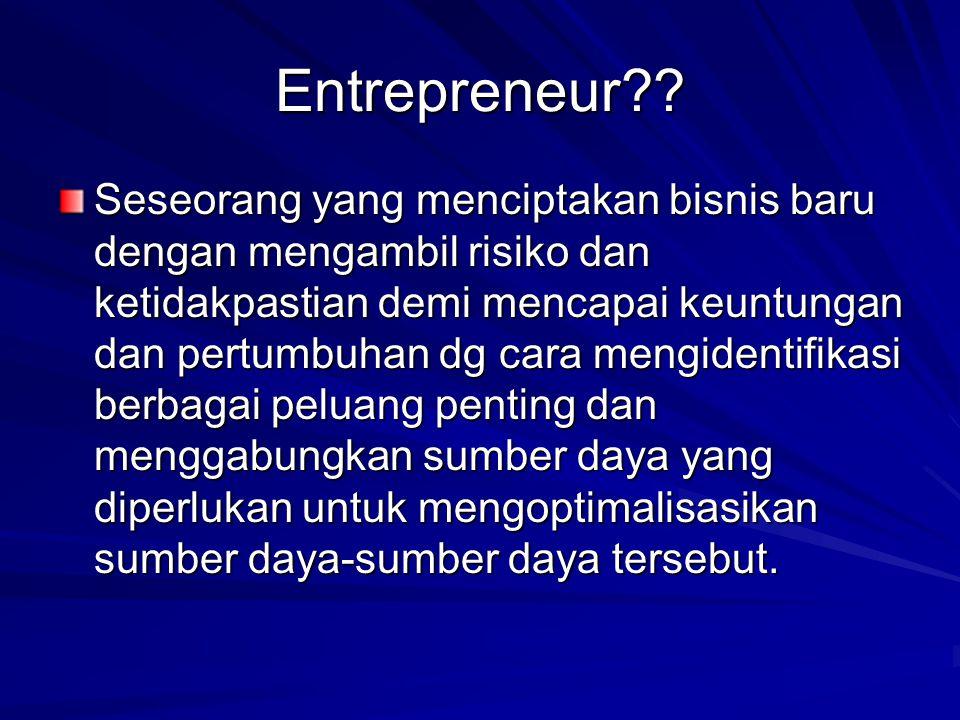 Entrepreneur?? Seseorang yang menciptakan bisnis baru dengan mengambil risiko dan ketidakpastian demi mencapai keuntungan dan pertumbuhan dg cara meng
