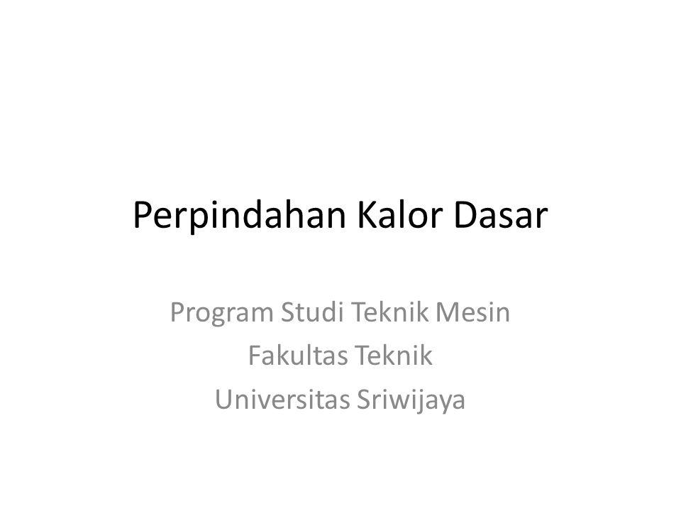 Perpindahan Kalor Dasar Program Studi Teknik Mesin Fakultas Teknik Universitas Sriwijaya