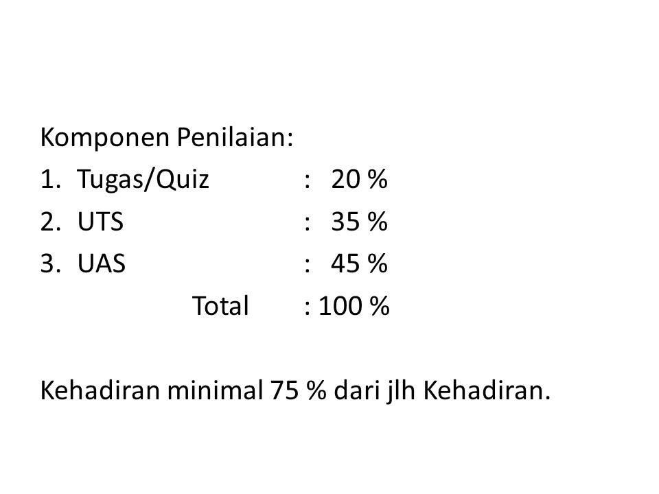 Komponen Penilaian: 1.Tugas/Quiz: 20 % 2.UTS: 35 % 3.UAS: 45 % Total: 100 % Kehadiran minimal 75 % dari jlh Kehadiran.