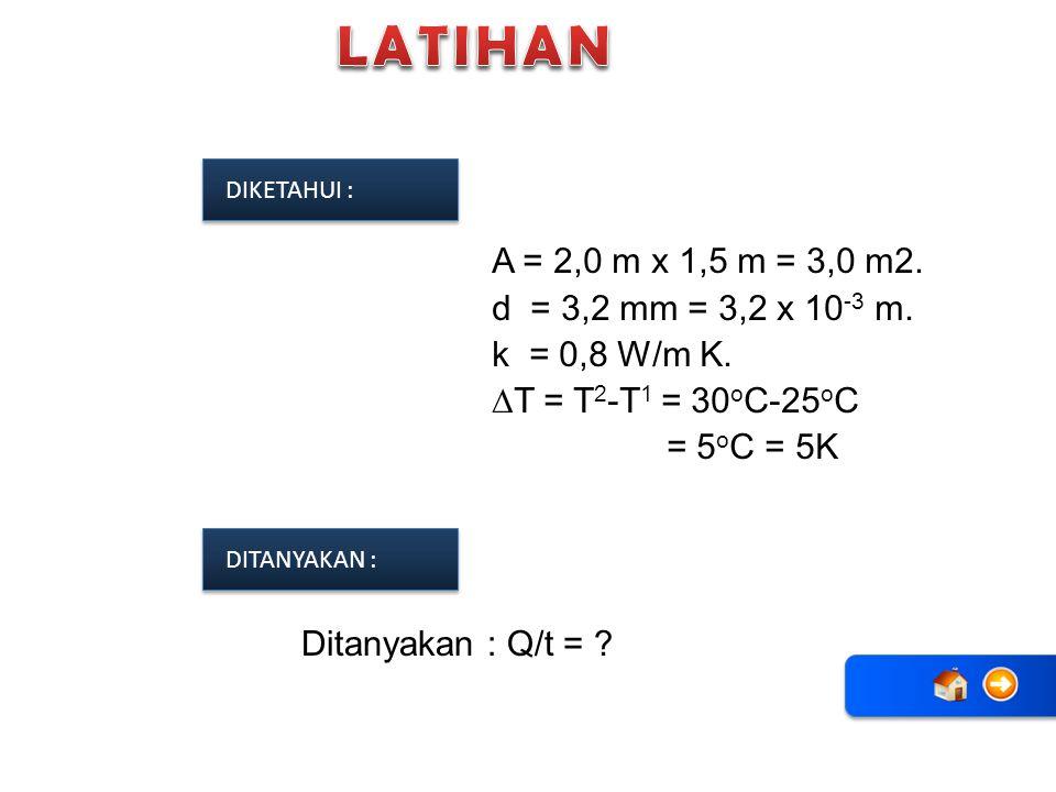 A = 2,0 m x 1,5 m = 3,0 m2. d = 3,2 mm = 3,2 x 10 -3 m. k = 0,8 W/m K. ∆T = T 2 -T 1 = 30 o C-25 o C = 5 o C = 5K Ditanyakan : Q/t = ? DIKETAHUI : DIT