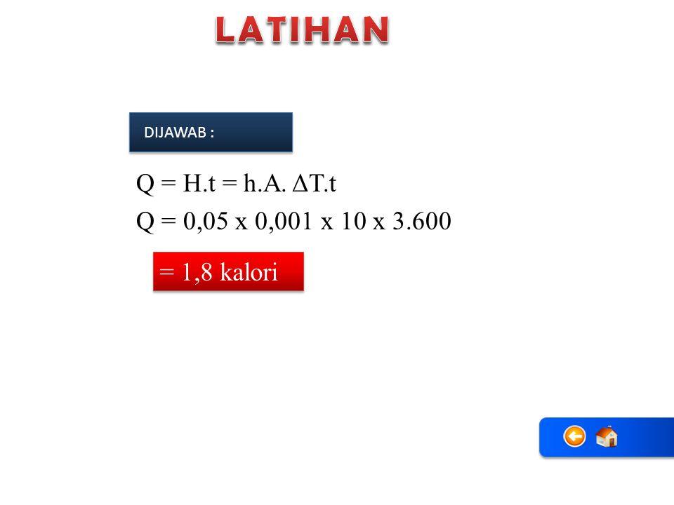 = 1,8 kalori DIJAWAB : Q = H.t = h.A. ΔT.t Q = 0,05 x 0,001 x 10 x 3.600