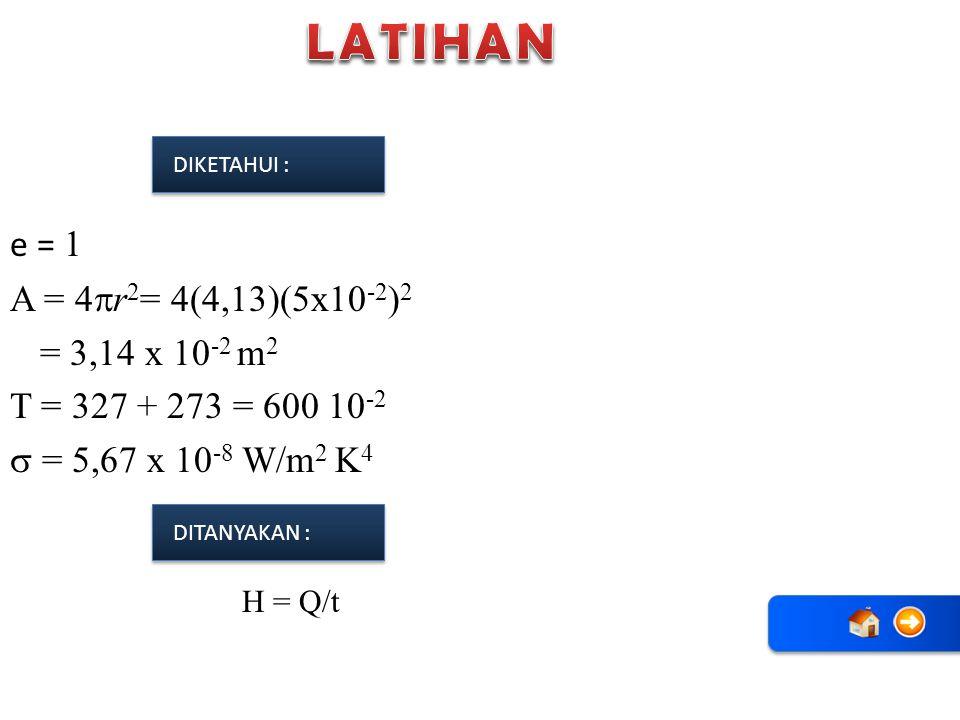 e = 1 A = 4  r 2 = 4(4,13)(5x10 -2 ) 2 = 3,14 x 10 -2 m 2 T = 327 + 273 = 600 10 -2  = 5,67 x 10 -8 W/m 2 K 4 DIKETAHUI : DITANYAKAN : H = Q/t