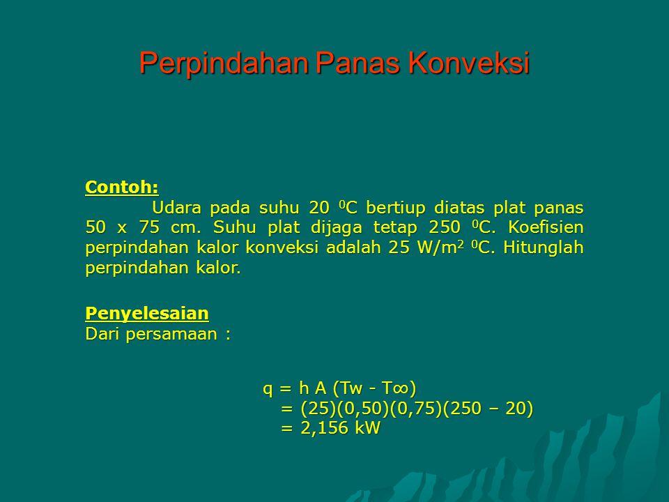 Contoh: Udara pada suhu 20 0 C bertiup diatas plat panas 50 x 75 cm. Suhu plat dijaga tetap 250 0 C. Koefisien perpindahan kalor konveksi adalah 25 W/