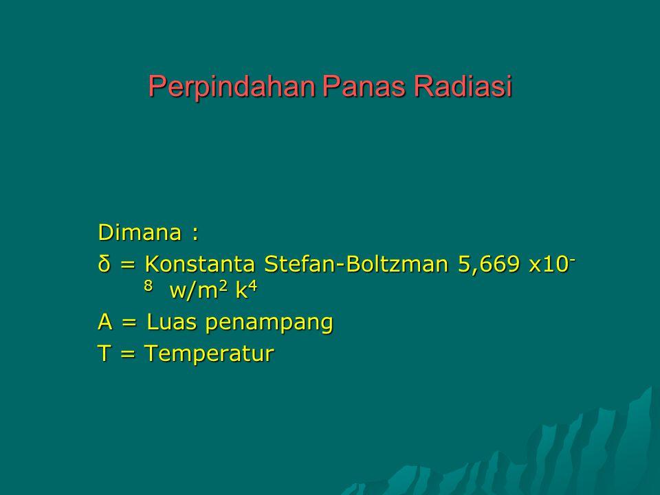 Perpindahan Panas Radiasi Dimana : δ = Konstanta Stefan-Boltzman 5,669 x10 - 8 w/m 2 k 4 A = Luas penampang T = Temperatur