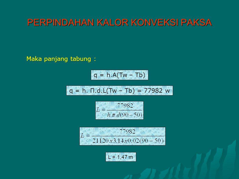Maka panjang tabung : L = 1,47 m q = h.A(Tw – Tb) q = h. Π.d.L(Tw – Tb) = 77982 w PERPINDAHAN KALOR KONVEKSI PAKSA