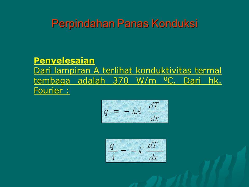 Penyelesaian Dari lampiran A terlihat konduktivitas termal tembaga adalah 370 W/m 0 C. Dari hk. Fourier : Perpindahan Panas Konduksi