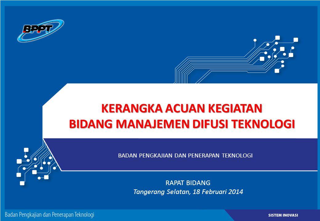 KERANGKA ACUAN KEGIATAN BIDANG MANAJEMEN DIFUSI TEKNOLOGI BADAN PENGKAJIAN DAN PENERAPAN TEKNOLOGI RAPAT BIDANG Tangerang Selatan, 18 Februari 2014