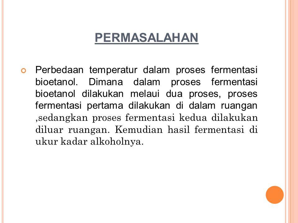 PERMASALAHAN Perbedaan temperatur dalam proses fermentasi bioetanol. Dimana dalam proses fermentasi bioetanol dilakukan melaui dua proses, proses ferm