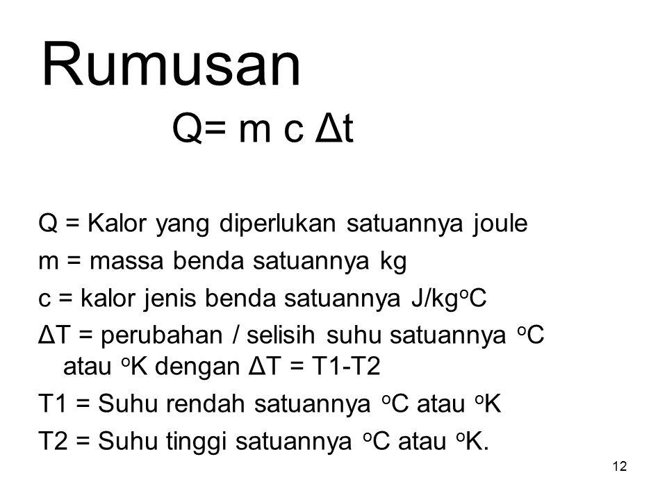 Rumusan Q= m c Δt Q = Kalor yang diperlukan satuannya joule m = massa benda satuannya kg c = kalor jenis benda satuannya J/kg o C ΔT = perubahan / sel