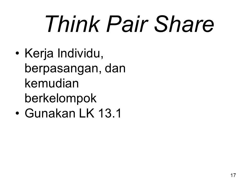 Think Pair Share Kerja Individu, berpasangan, dan kemudian berkelompok Gunakan LK 13.1 17
