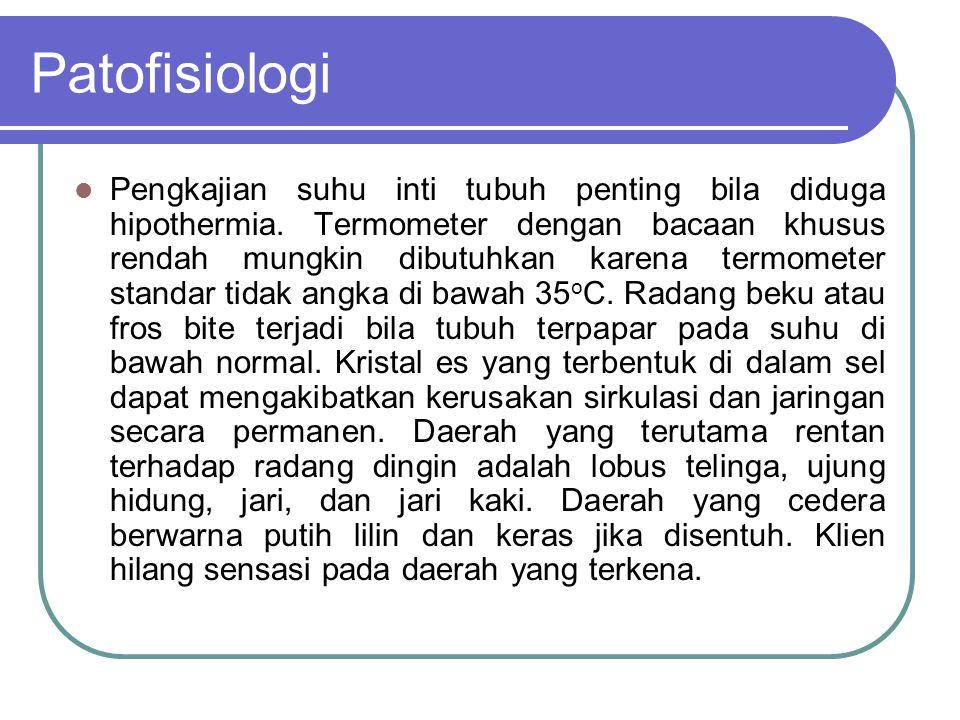 Patofisiologi Pengkajian suhu inti tubuh penting bila diduga hipothermia.