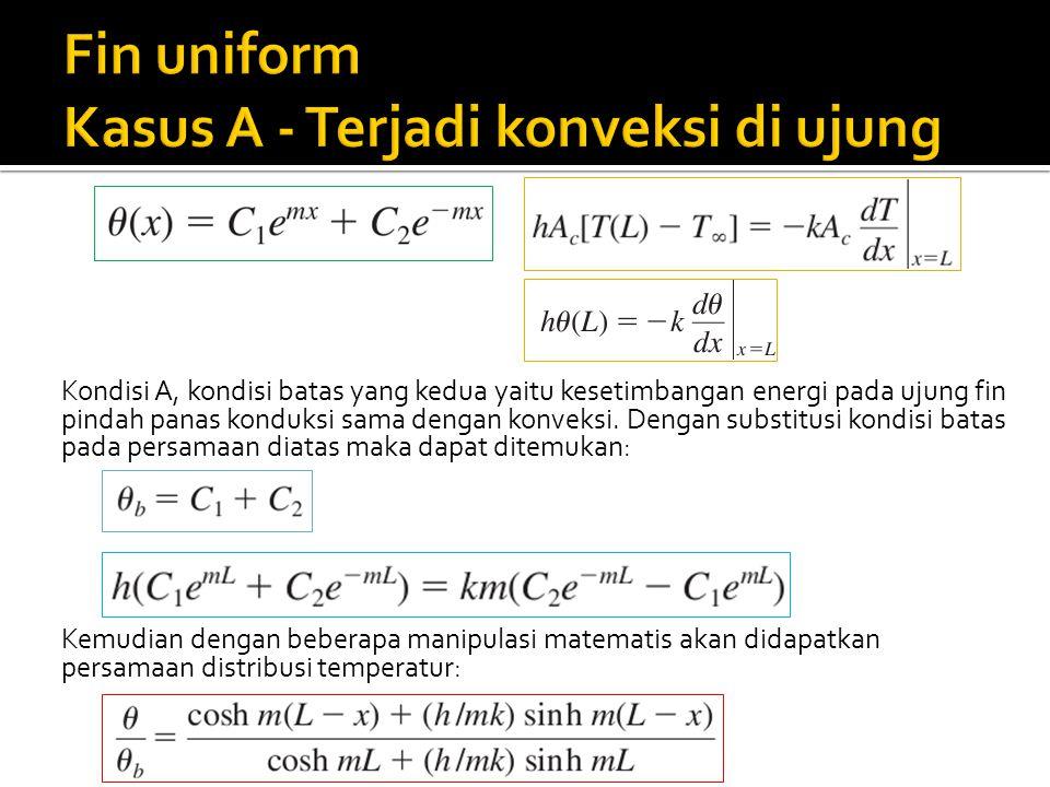 Kondisi A, kondisi batas yang kedua yaitu kesetimbangan energi pada ujung fin pindah panas konduksi sama dengan konveksi. Dengan substitusi kondisi ba