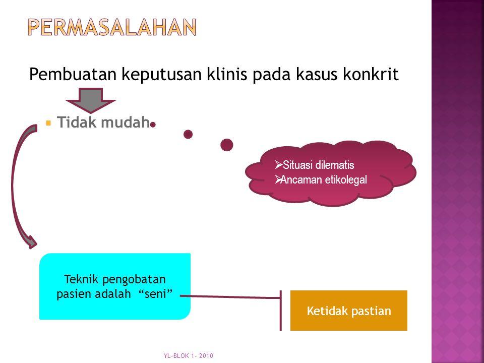 Pembuatan keputusan klinis pada kasus konkrit  Tidak mudah  Situasi dilematis  Ancaman etikolegal Teknik pengobatan pasien adalah seni Ketidak pastian YL-BLOK 1- 2010