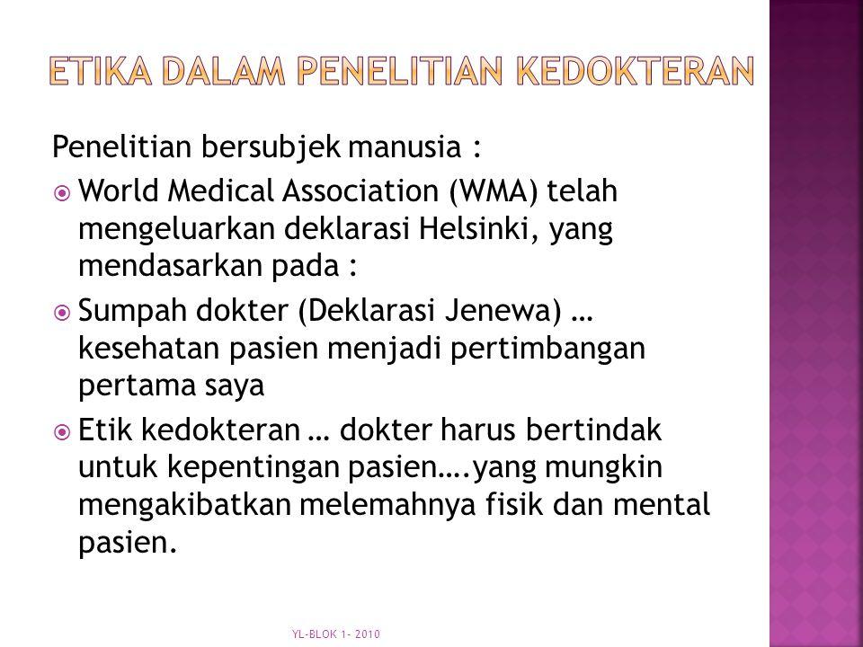Penelitian bersubjek manusia :  World Medical Association (WMA) telah mengeluarkan deklarasi Helsinki, yang mendasarkan pada :  Sumpah dokter (Deklarasi Jenewa) … kesehatan pasien menjadi pertimbangan pertama saya  Etik kedokteran … dokter harus bertindak untuk kepentingan pasien….yang mungkin mengakibatkan melemahnya fisik dan mental pasien.
