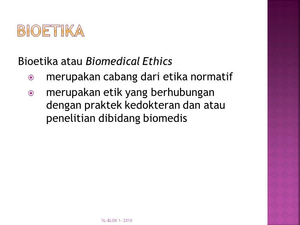 Bioetika atau Biomedical Ethics  merupakan cabang dari etika normatif  merupakan etik yang berhubungan dengan praktek kedokteran dan atau penelitian dibidang biomedis YL-BLOK 1- 2010