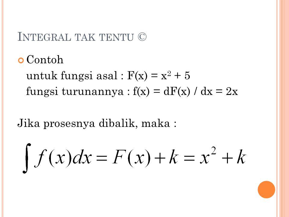 I NTEGRAL TAK TENTU © Contoh untuk fungsi asal : F(x) = x 2 + 5 fungsi turunannya : f(x) = dF(x) / dx = 2x Jika prosesnya dibalik, maka :