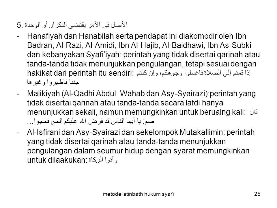 metode istinbath hukum syar'i25 5. الأصل في الأمر يقتضى التكرار أو الوحدة -Hanafiyah dan Hanabilah serta pendapat ini diakomodir oleh Ibn Badran, Al-R