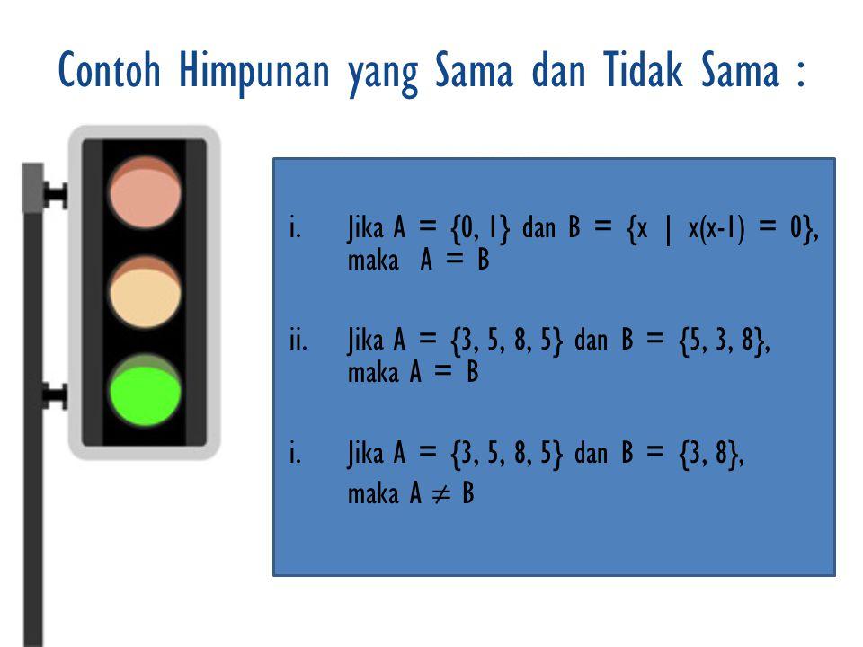 Contoh Himpunan yang Sama dan Tidak Sama : i.Jika A = {0, 1} dan B = {x | x(x-1) = 0}, maka A = B ii.Jika A = {3, 5, 8, 5} dan B = {5, 3, 8}, maka A = B i.Jika A = {3, 5, 8, 5} dan B = {3, 8}, maka A ≠ B
