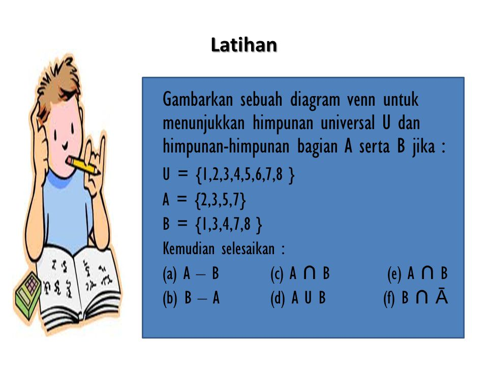 Latihan Gambarkan sebuah diagram venn untuk menunjukkan himpunan universal U dan himpunan-himpunan bagian A serta B jika : U = {1,2,3,4,5,6,7,8 } A = {2,3,5,7} B = {1,3,4,7,8 } Kemudian selesaikan : (a) A – B (c) A ∩ B (e) A ∩ B (b) B – A (d) A U B (f) B ∩ Ā