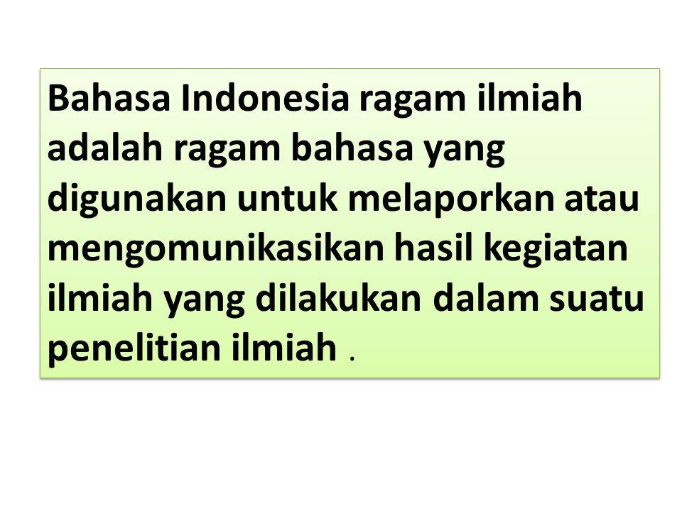 Bahasa Indonesia ragam ilmiah adalah ragam bahasa yang digunakan untuk melaporkan atau mengomunikasikan hasil kegiatan ilmiah yang dilakukan dalam sua
