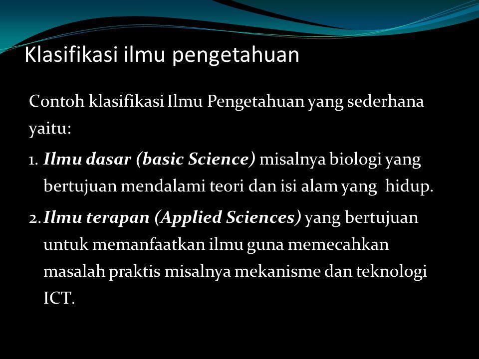 Klasifikasi ilmu pengetahuan Contoh klasifikasi Ilmu Pengetahuan yang sederhana yaitu: Ilmu dasar (basic Science) 1. Ilmu dasar (basic Science) misaln