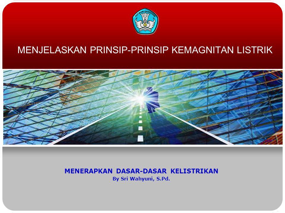 MENJELASKAN PRINSIP-PRINSIP KEMAGNITAN LISTRIK MENERAPKAN DASAR-DASAR KELISTRIKAN By Sri Wahyuni, S.Pd.