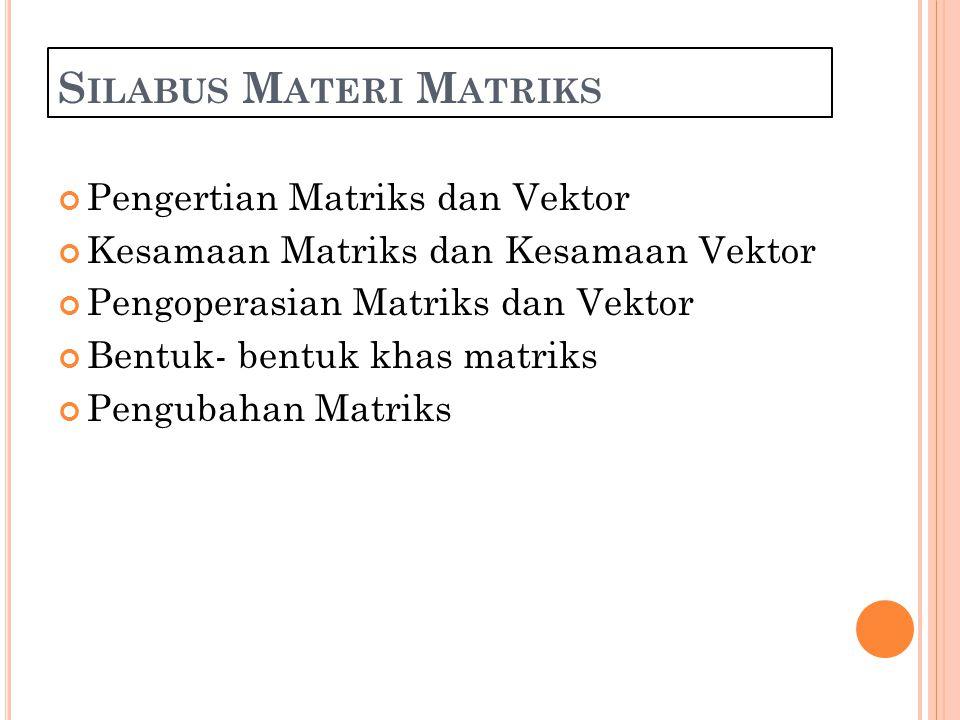 S ILABUS M ATERI M ATRIKS Pengertian Matriks dan Vektor Kesamaan Matriks dan Kesamaan Vektor Pengoperasian Matriks dan Vektor Bentuk- bentuk khas matriks Pengubahan Matriks