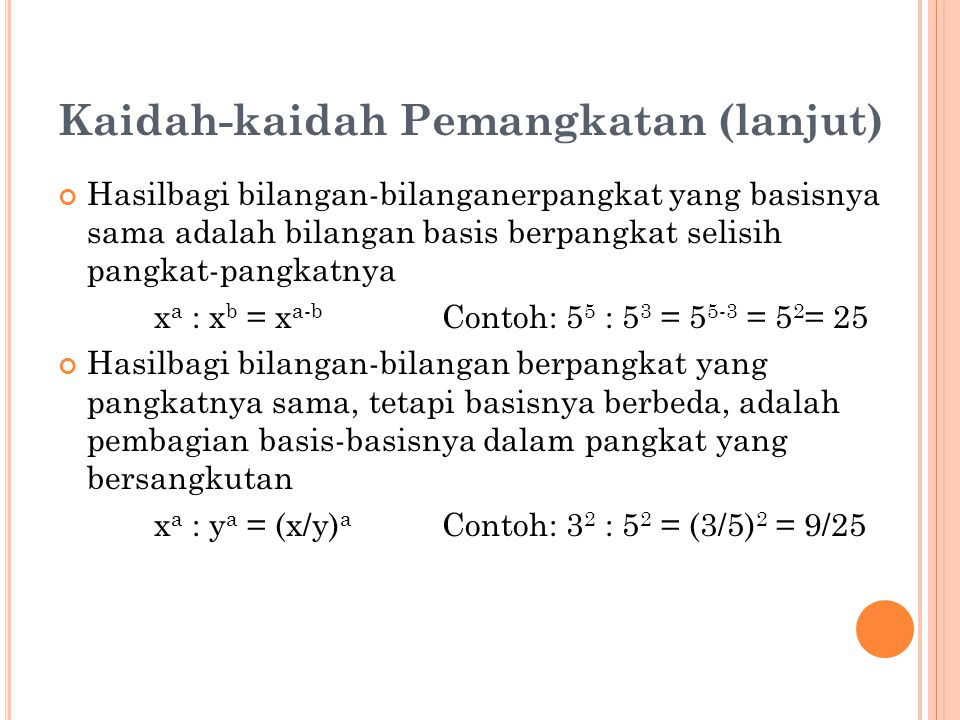 Kaidah-kaidah Pemangkatan (lanjut) Hasilbagi bilangan-bilanganerpangkat yang basisnya sama adalah bilangan basis berpangkat selisih pangkat-pangkatnya x a : x b = x a-b Contoh: 5 5 : 5 3 = 5 5-3 = 5 2 = 25 Hasilbagi bilangan-bilangan berpangkat yang pangkatnya sama, tetapi basisnya berbeda, adalah pembagian basis-basisnya dalam pangkat yang bersangkutan x a : y a = (x/y) a Contoh: 3 2 : 5 2 = (3/5) 2 = 9/25
