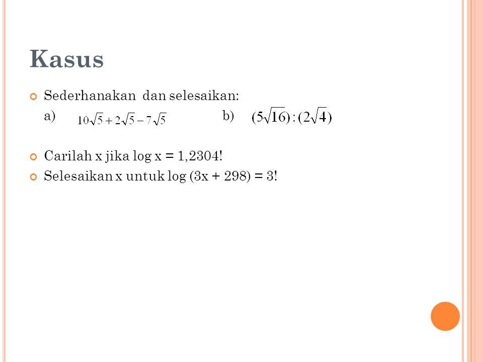 Kasus Sederhanakan dan selesaikan: a)b) Carilah x jika log x = 1,2304.