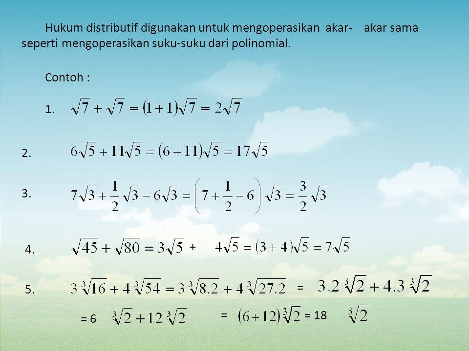 Hukum distributif digunakan untuk mengoperasikan akar- akar sama seperti mengoperasikan suku-suku dari polinomial. Contoh : 1. 2. 3. 4. + 5. = 6 = 18