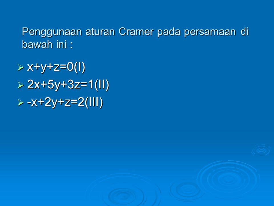 Penggunaan aturan Cramer pada persamaan di bawah ini :  x+y+z=0(I)  2x+5y+3z=1(II)  -x+2y+z=2(III)