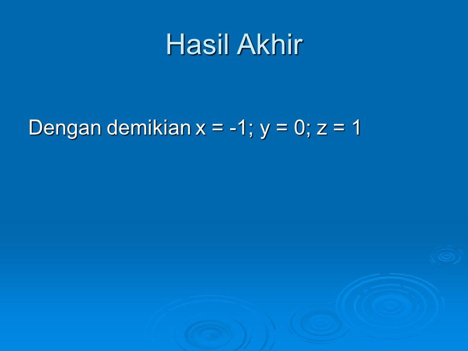 Hasil Akhir Dengan demikian x = -1; y = 0; z = 1