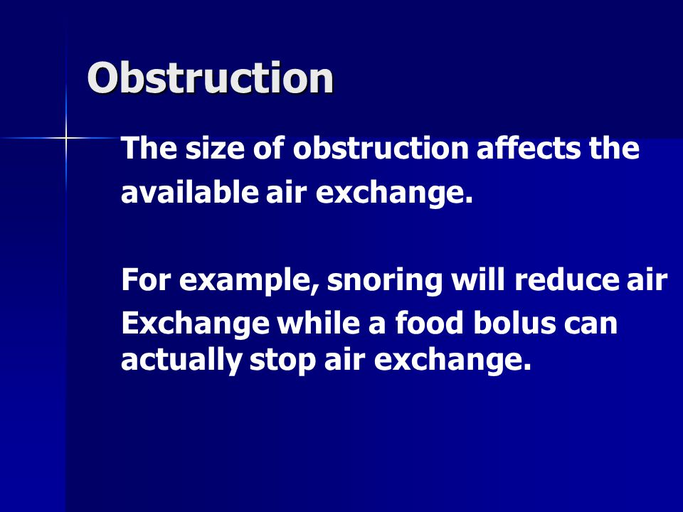 Obstruction The size of obstruction affects the available air exchange. For example, snoring will reduce air Exchange while a food bolus can actually