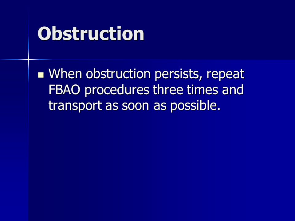 Obstruction When obstruction persists, repeat FBAO procedures three times and transport as soon as possible. When obstruction persists, repeat FBAO pr