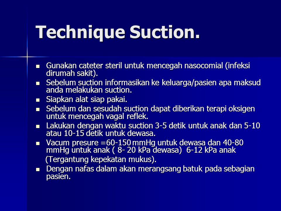 Technique Suction.Gunakan cateter steril untuk mencegah nasocomial (infeksi dirumah sakit).