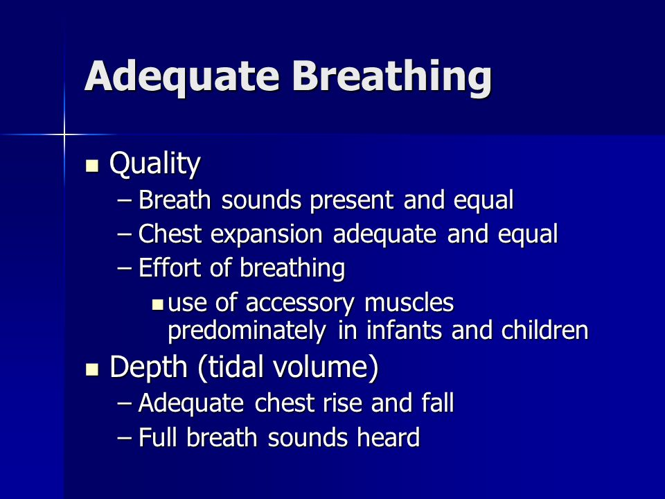 Quality Quality –Breath sounds present and equal –Chest expansion adequate and equal –Effort of breathing use of accessory muscles predominately in in