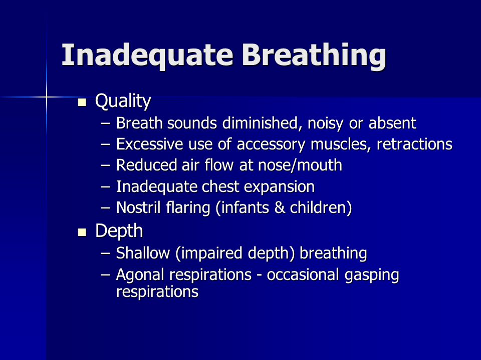 Quality Quality –Breath sounds diminished, noisy or absent –Excessive use of accessory muscles, retractions –Reduced air flow at nose/mouth –Inadequat