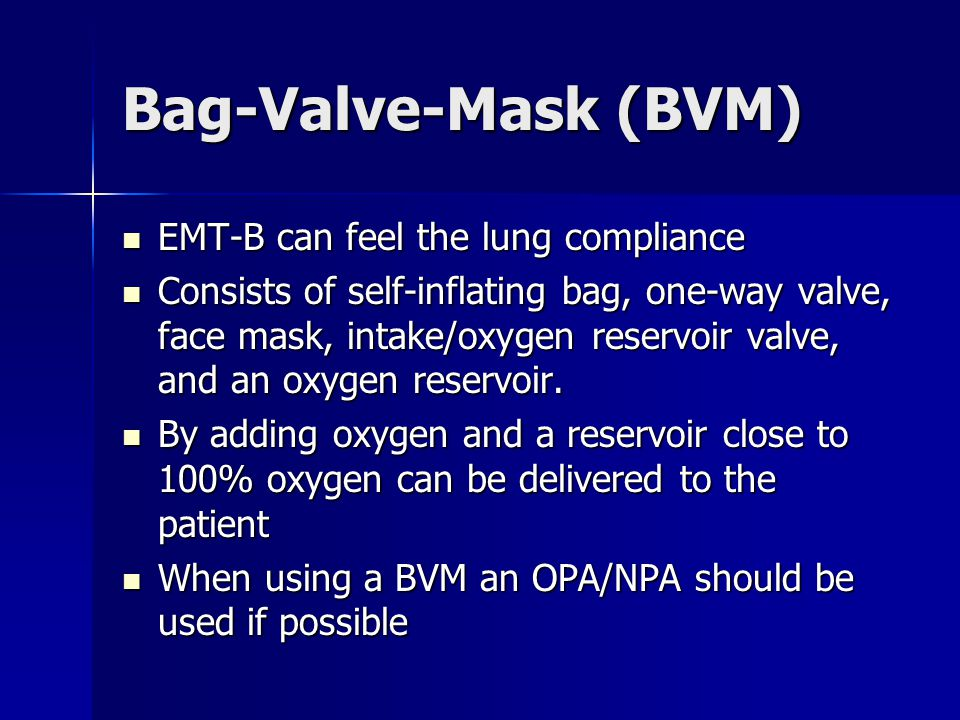 Bag-Valve-Mask (BVM) EMT-B can feel the lung compliance EMT-B can feel the lung compliance Consists of self-inflating bag, one-way valve, face mask, i