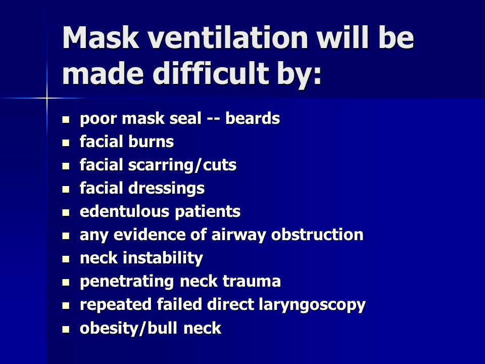 Mask ventilation will be made difficult by: poor mask seal -- beards poor mask seal -- beards facial burns facial burns facial scarring/cuts facial sc