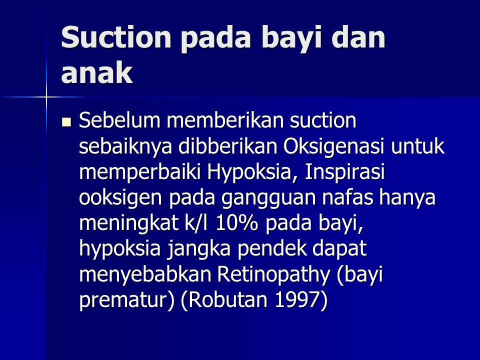 Suction pada bayi dan anak Sebelum memberikan suction sebaiknya dibberikan Oksigenasi untuk memperbaiki Hypoksia, Inspirasi ooksigen pada gangguan nafas hanya meningkat k/l 10% pada bayi, hypoksia jangka pendek dapat menyebabkan Retinopathy (bayi prematur) (Robutan 1997) Sebelum memberikan suction sebaiknya dibberikan Oksigenasi untuk memperbaiki Hypoksia, Inspirasi ooksigen pada gangguan nafas hanya meningkat k/l 10% pada bayi, hypoksia jangka pendek dapat menyebabkan Retinopathy (bayi prematur) (Robutan 1997)