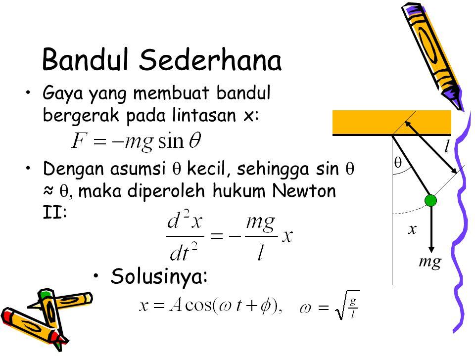 Bandul Sederhana Gaya yang membuat bandul bergerak pada lintasan x: Dengan asumsi  kecil, sehingga sin  ≈  maka diperoleh  hukum Newton II:  l mg Solusinya: x